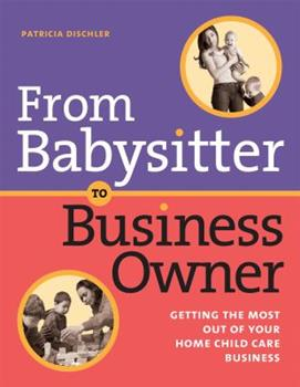 From Babysitter to Business Owner: Getting the Most Out of Your Home Child Care Business 1929610688 Book Cover
