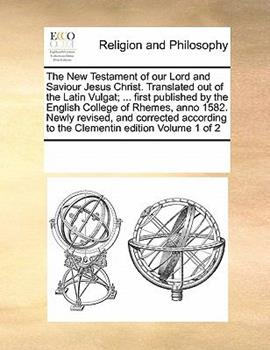 Paperback The New Testament of our Lord and Saviour Jesus Christ. Translated out of the Latin Vulgat; ... first published by the English College of Rhemes, anno 1582. Newly revised, and corrected according to the Clementin edition Volume 1 Of 2 Book