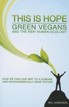 This Is Hope: Green Vegans and the New Human Ecology: How We Find Our Way to a Humane and Environmentally Sane Future 1780998902 Book Cover