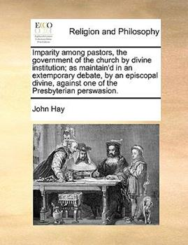 Paperback Imparity among Pastors, the Government of the Church by Divine Institution; As Maintain'D in an Extemporary Debate, by an Episcopal Divine, Against On Book