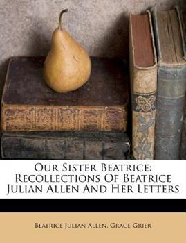 Paperback Our Sister Beatrice : Recollections of Beatrice Julian Allen and Her Letters Book