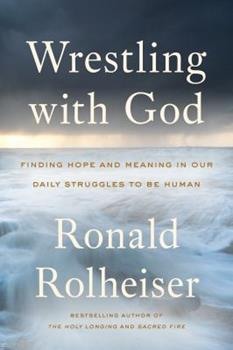 Hardcover Wrestling with God: Finding Hope and Meaning in Our Daily Struggles to Be Human Book