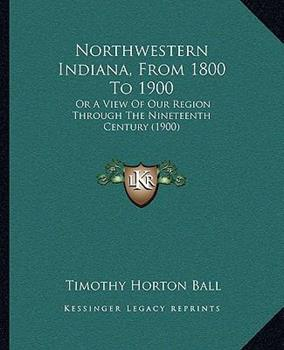 Paperback Northwestern Indiana, from 1800 To 1900 : Or A View of Our Region Through the Nineteenth Century (1900) Book