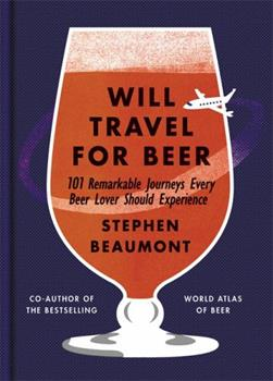 Will Travel for Beer: 101 Remarkable Journeys Every Beer Lover Should Experience 1784723207 Book Cover