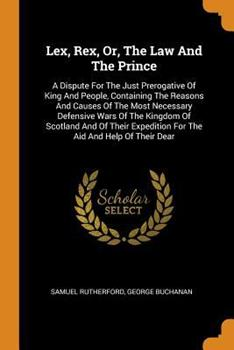 Paperback Lex, Rex, Or, the Law and the Prince: A Dispute for the Just Prerogative of King and People, Containing the Reasons and Causes of the Most Necessary D Book