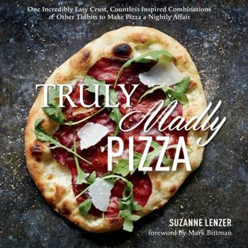 Truly Madly Pizza: One Incredibly Easy Crust, Countless Inspired Combinations & Other Tidbits to Make Pizza a Nightly Affair 1623362180 Book Cover