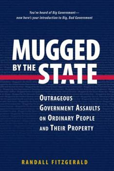 Mugged by the State: Outrageous Government Assaults on Ordinary People and their Property 0895261022 Book Cover