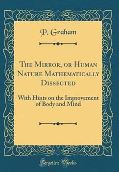 Hardcover The Mirror, or Human Nature Mathematically Dissected : With Hints on the Improvement of Body and Mind (Classic Reprint) Book