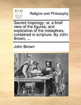 Paperback Sacred Tropology; or, a Brief View of the Figures; and Explication of the Metaphors, Contained in Scripture by John Brown Book