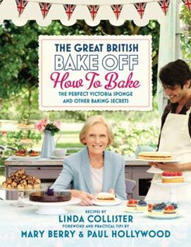Great British Bake Off: How to Bake: The Perfect Victoria Sponge and Other Baking Secrets 1849902682 Book Cover