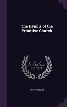 The Hymns of the Primitive Church: Now First Collected, Translated and Arranged 1341000583 Book Cover