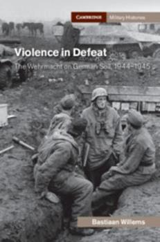 Hardcover Violence in Defeat: The Wehrmacht on German Soil, 1944-1945 Book