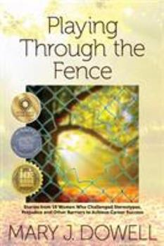 Paperback Playing Through the Fence: Stories from 19 Women Who Challenged Stereotypes, Prejudice and Other Barriers to Achieve Career Success Book
