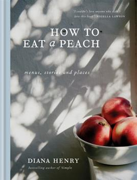How to Eat a Peach: Menus, Stories and Places 1784724114 Book Cover