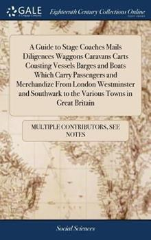 Hardcover A Guide to Stage Coaches Mails Diligences Waggons Caravans Carts Coasting Vessels Barges and Boats Which Carry Passengers and Merchandize from London Westminster and Southwark to the Various Towns in Great Britain Book