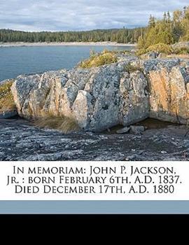 Paperback In Memoriam: John P. Jackson, Jr.: Born February 6th, A.D. 1837. Died December 17th, A.D. 1880 Book