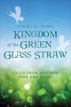 Kingdom of the Green Glass Straw - Book #1 of the Child from Another Time and Place