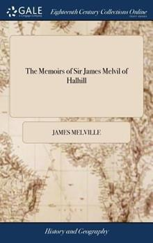 Hardcover The Memoirs of Sir James Melvil of Halhill: Containing an Impartial Account of the Most Remarkable Affairs of State During the Sixteenth Century, not Book