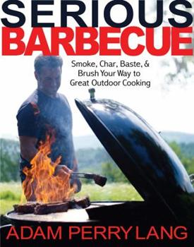 Serious Barbecue: Smoke, Char, Baste, and Brush Your Way to Great Outdoor Cooking 0986042501 Book Cover