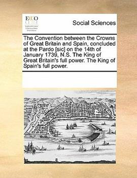 Paperback The Convention Between the Crowns of Great Britain and Spain, Concluded at the Pardo [Sic] on the 14th of January 1739, N S the King of Great Britain Book