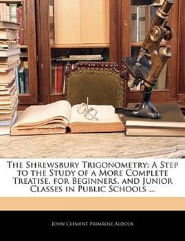 Paperback The Shrewsbury Trigonometry : A Step to the Study of a More Complete Treatise. for Beginners, and Junior Classes in Public Schools ... Book