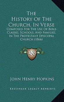 Hardcover The History of the Church, in Verse : Composed for the Use of Bible-Classes, Schools, and Families, in the Protestant Episcopal Church (1866) Book