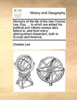 Paperback Memoirs of the Life of the Late Charles Lee, Esq to Which Are Added His Political and Military Essays Also, Letters to, and from Many Distinguish Book