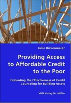 Providing Access to Affordable Credit to the Poor - Evaluating the Effectiveness of Credit Counseling for Building Assets 383642844X Book Cover