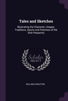 Tales and Sketches: Illustrating the Character, Usages, Traditions, Sports and Pastimes of the Irish Peasantry 1363770136 Book Cover
