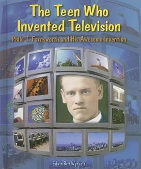 The Teen Who Invented Television: Philo T. Farnsworth and His Awesome Invention 0766028453 Book Cover