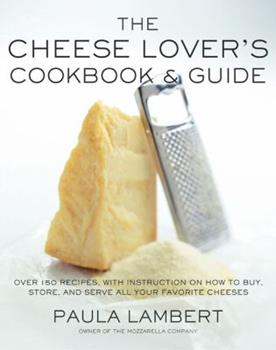 The Cheese Lover's Cookbook and Guide: Over 150 Recipes with Instructions on How to Buy, Store, and Serve All Your Favorite Cheeses 0684863189 Book Cover