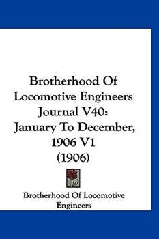 Hardcover Brotherhood of Locomotive Engineers Journal V40 : January to December, 1906 V1 (1906) Book