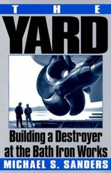 The Yard: Building a Destroyer at the Bath Iron Works 0060929634 Book Cover