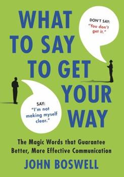 What to Say to Get Your Way: The Magic Words That Guarantee Better, More Effective Communication 0312580843 Book Cover