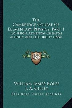 Paperback The Cambridge Course of Elementary Physics, Part : Cohesion, Adhesion, Chemical Affinity, and Electricity (1868) Book