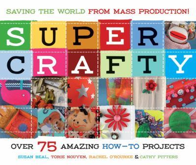 Super Crafty: Over 75 Amazing How-To Projects 1570614504 Book Cover