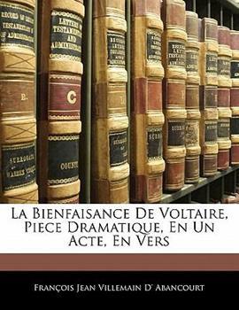 Paperback La Bienfaisance de Voltaire, Piece Dramatique, en un Acte, en Vers Book