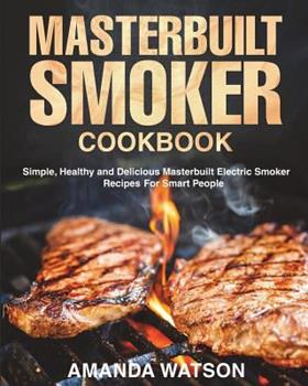 Paperback Masterbuilt Smoker Cookbook: Simple, Healthy and Delicious Masterbuilt Electric Smoker Recipes For Smart People Book