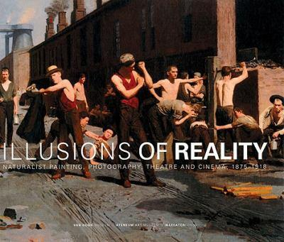 Illusions of Reality: Naturalist Painting, Photography, Theatre and Cinema, 1875-1918 9061539412 Book Cover