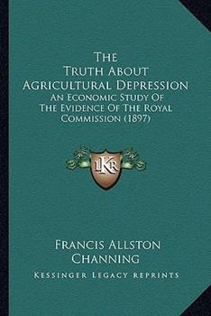 Paperback The Truth about Agricultural Depression : An Economic Study of the Evidence of the Royal Commission (1897) Book