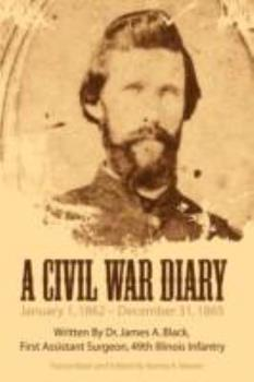 Hardcover A Civil War Diary: Written by Dr. James A. Black, First Assistant Surgeon, 49th Illinois Infantry Book
