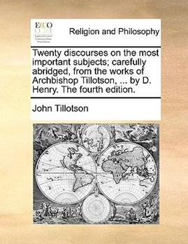 Paperback Twenty Discourses on the Most Important Subjects; Carefully Abridged from the Works of Archbishop Tillotson, by D Henry The Book