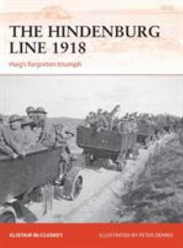 The Hindenburg Line 1918: Haig's Forgotten Triumph - Book #315 of the Osprey Campaign