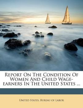 Paperback Report on the Condition of Women and Child Wage-Earners in the United States ... Book