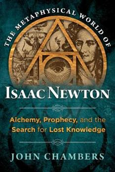 The Metaphysical World of Isaac Newton: Alchemy, Prophecy, and the Search for Lost Knowledge 1620552043 Book Cover