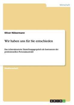 Paperback WIR HABEN UNS F?R SIE ENTSCHIEDEN : DAS TEILSTRUKTURIERTE EINSTELLUNGSGESPR?CH ALS INSTRUMENT DER PROFESSIONELLEN PERSONALAUSWAHL [German] Book