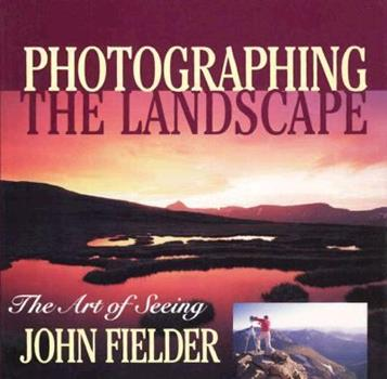 Photographing the Landscape: The Art of Seeing 1565792289 Book Cover