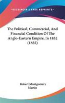 Hardcover The Political, Commercial, and Financial Condition of the Anglo-Eastern Empire, In 1832 Book
