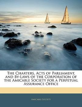 Paperback The Charters, Acts of Parliament, and By-Laws of the Corporation of the Amicable Society for a Perpetual Assurance Office Book