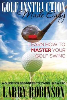 Paperback Golf Instruction Made Easy: Learn How to Master Your Golf Swing: A Guide for Beginners to Swing Like a Pro Book